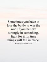 Sometimes-you-have-to-lose-the-battle-to-win-the-war-if-you-believe-strongly-in-something-fight-for-it-in-time-things-will-fall-in-place-quote-1